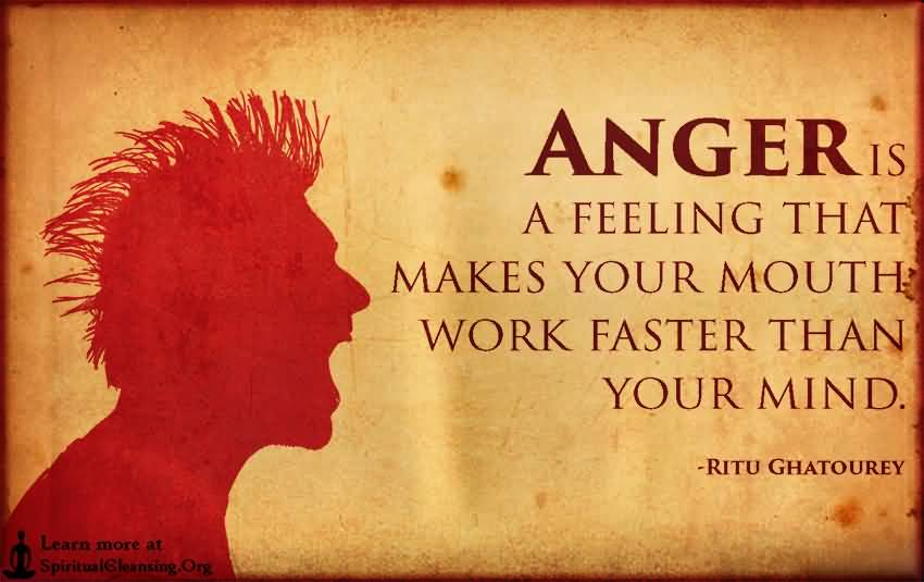 anger love quotes-is-a-feeling-that-makes-your-mouth-work-faster-than-your-mind-ritu-ghatourey
