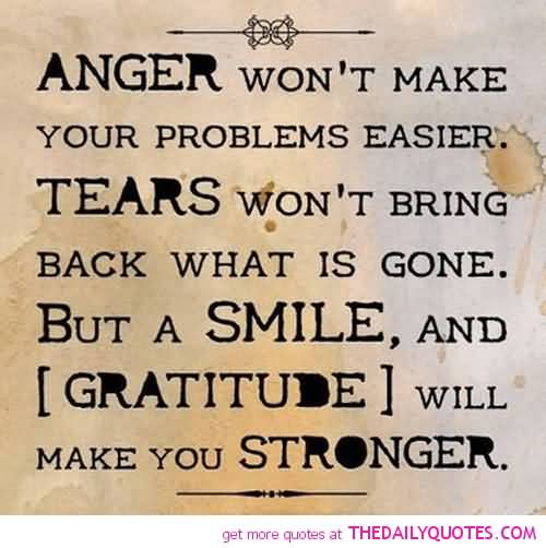 anger-wont-make-your-problems-easier-tears-wont-bring-back-what-is-gone-but-a-smile-and-gratitude-will-make-you-stronger