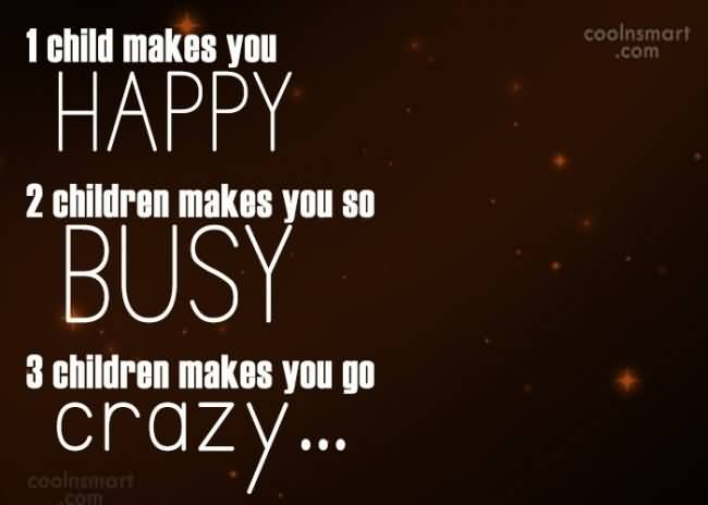 1 Child Makes You Happy 2 Children Makes You So Busy 3 Children Makes You Go Crazy