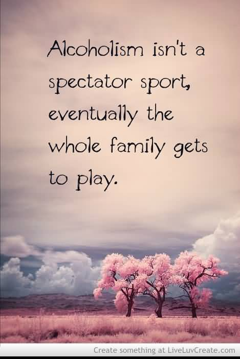 Alcoholism Isnt A Spectator Sport Eventually The Whole Family Gets To Play