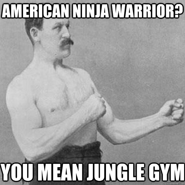 American Ninja Warrior You Mean Jungle Gym Funny Ninja Memes