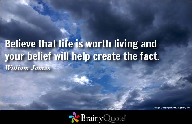 Believe That Life Is Worth Living And Your Belief Will Help Create William James
