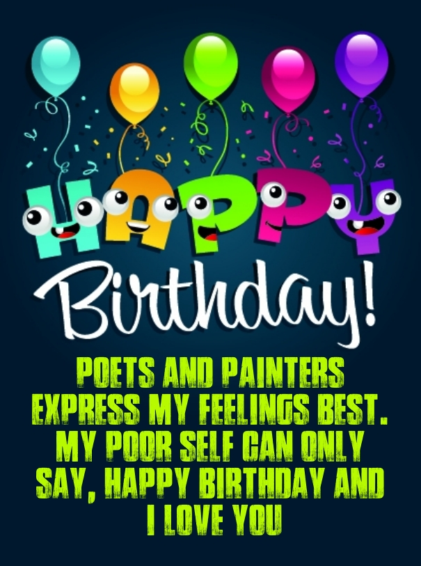 Birthday poets and painters express my feelings best. my poor self can only say, happy birthday and i love you
