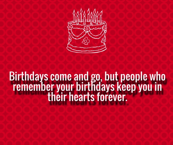 Birthdays come and go, but people who remember your birthday keep you in their hearts forever.