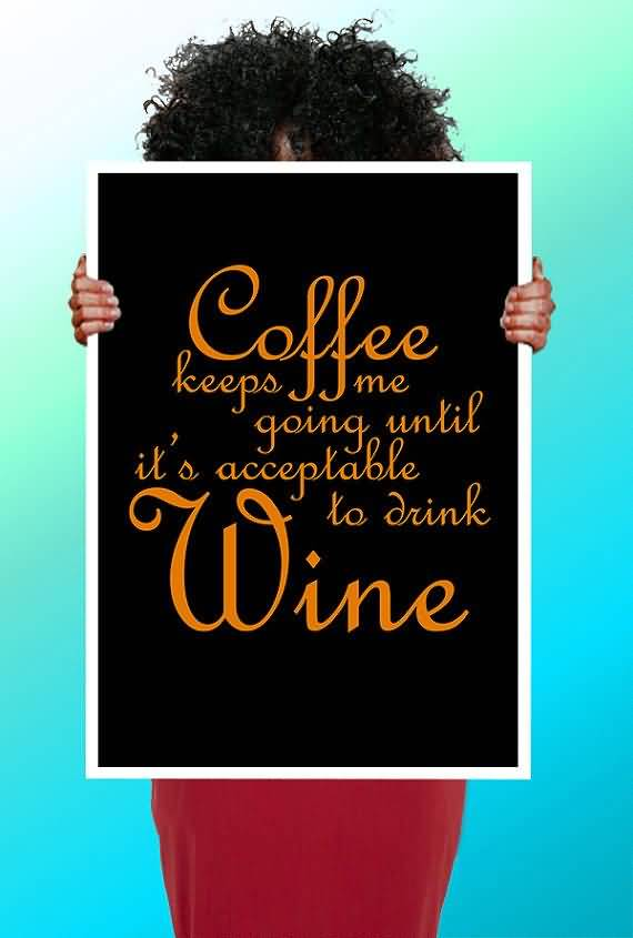 Coffee Keeps Me Going Until Its S Acceptable To Drink Wine
