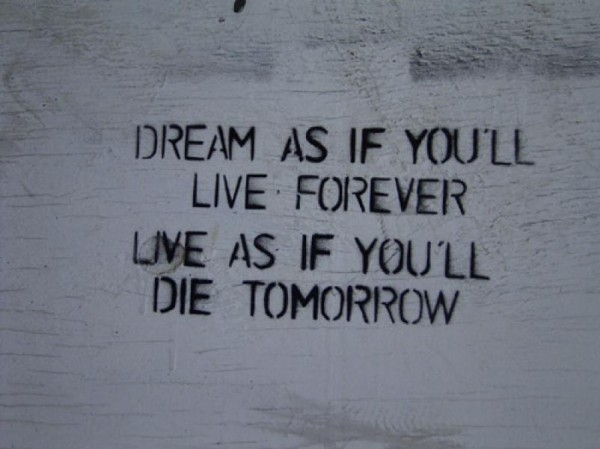 Dream As If Youll Live Forever. Live as If You'll Die