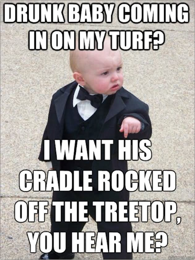 Drunk Meme Drunk Baby Coming In On My Turf I Want His Cradle Rocked Off The Treetop You Hear Me