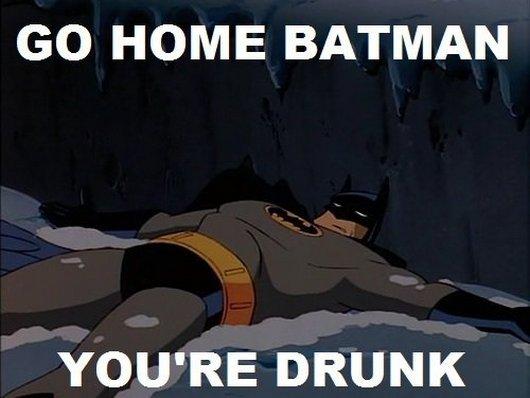 Drunk Meme Go Home Batman Youre Drunk