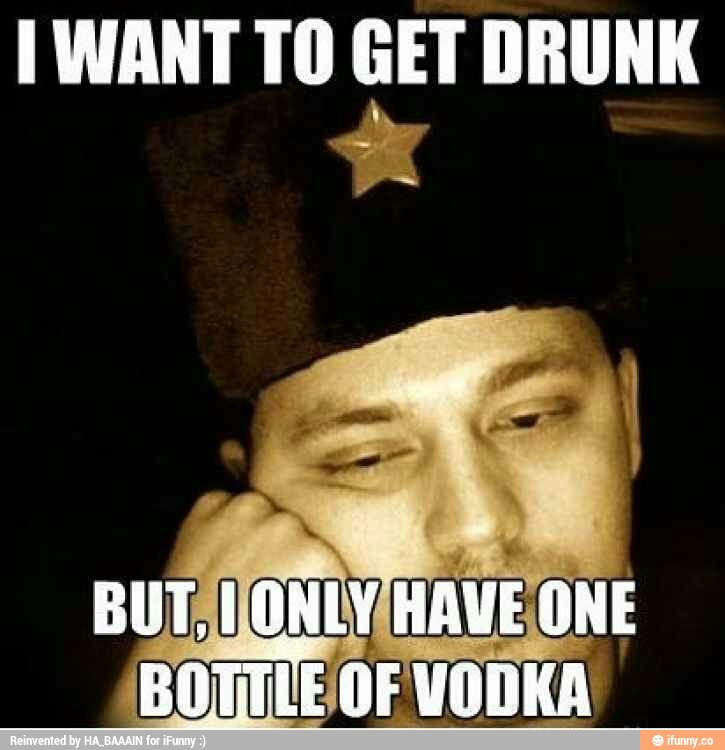 Drunk Meme I Want To Get Drunk But I Only Have One Bottle Of Vodka