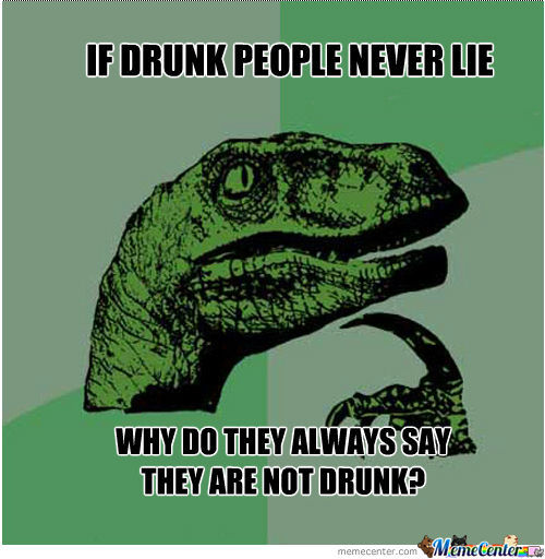 Drunk Meme If Drunk People Never Lie Why Do They Always Say They Are Not Drunk