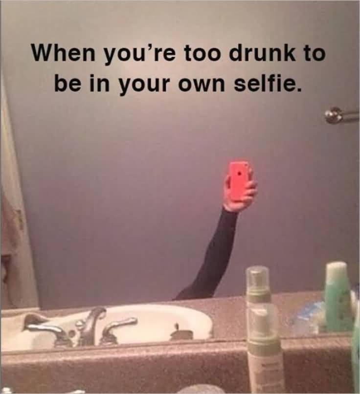 Drunk Meme When You're too Drunk To Be In Your Own Selfie