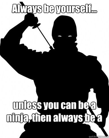 Funny Ninja Memes Always Be Yourself Unless You Can Be A Ninja Picture