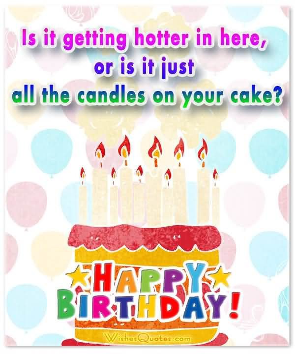 Happy Birthday Is It Getting Hotter In Here Or Is It Just All The Candle On Your Cake