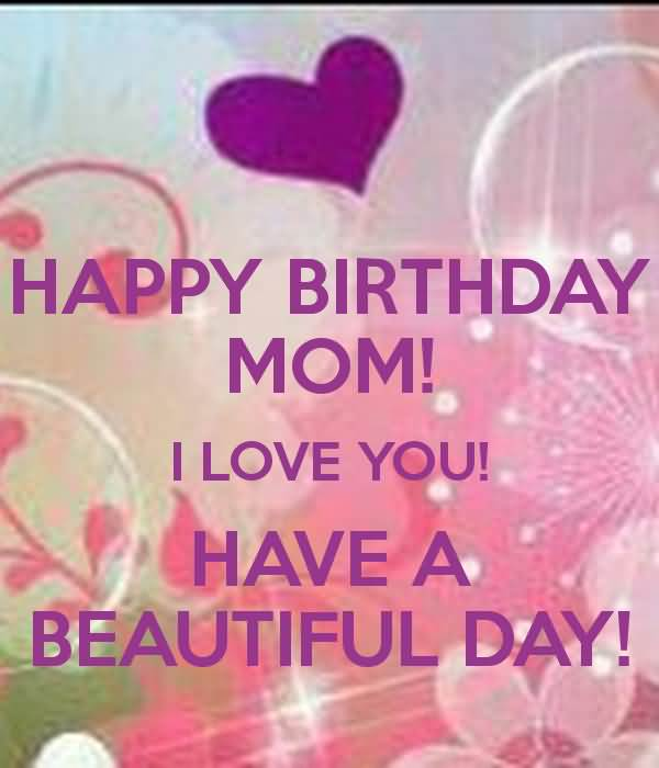 Happy Birthday Mom I Love You Have A Beautiful Day Greeting Picture