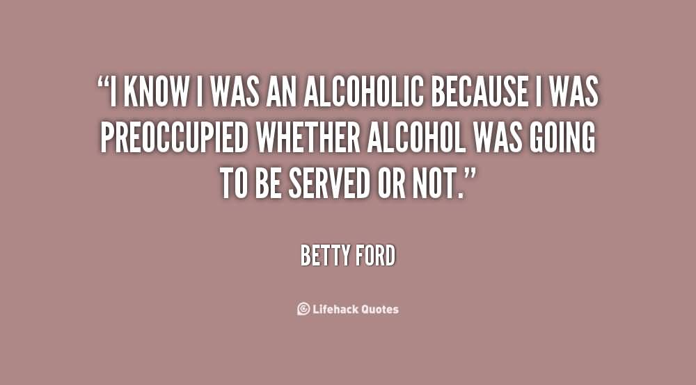 I Know I Was An Alcohol Because I Was Preoccupied Whether Alcohol Was Going To Be Served Or Not Betty Ford