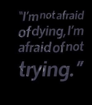 I'm not afraid of dying I'm afraid of not