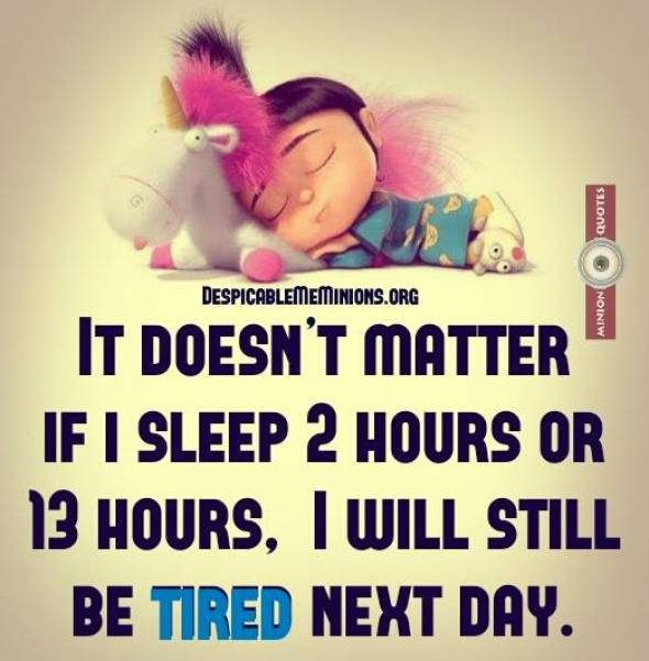 It doesnt matter if I sleep 2 hours or 13 hours I will still be tired the next day.