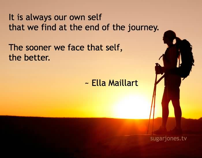 It is always our own self that we find at the end of the journey. The sooner we face that self the Ella Maillart