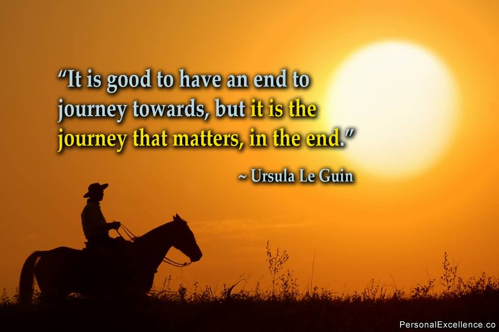 It is good to have an end to journey toward but it is the journey that matters in the Ursula K. Le Guin
