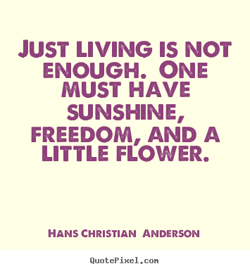 Just Living Is Not Enough... One Must Have Sunshine Freedom And A Little .Christian Andersen