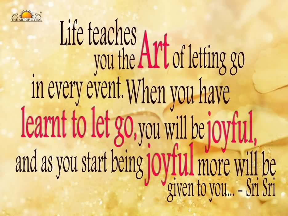 Life Teaches You The Art Of Letting Go In Every Event. When You Have Learnt To Let Go You Will Be Joyful And As You Start Being Joyful More Sri Sri