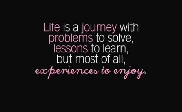 Life is a journey with problems to solve lessons to learn but most of all experiences to