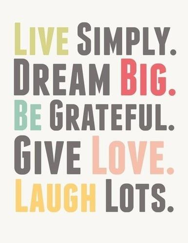 Live Simply. Dream Big. Be Grateful. Give love. Laugh