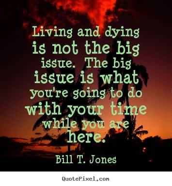 Living And Dying Isnt The Big Issue. The Big Issue Is What To Do With Your Time While Bill T. Jones