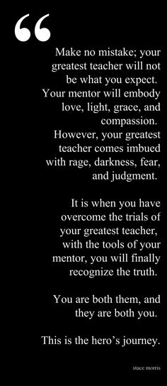 Make no mistake your greatest teacher will not be what you expected. Your mentor will embody light love grace and compassion. However your