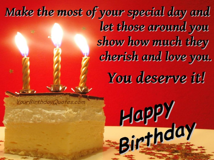 Make the most of your special day and let those around you show how much they cherish and love you. you deserve it. happy birthday