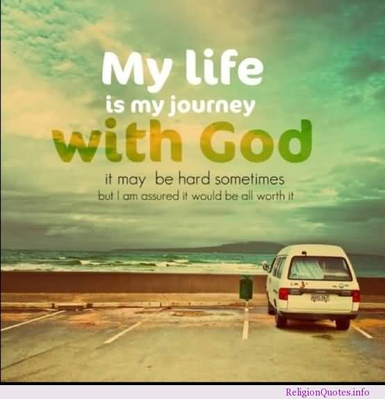 My Life Is My Journey With God It May Be Hard Sometimes But I Am Assured It Would Be All