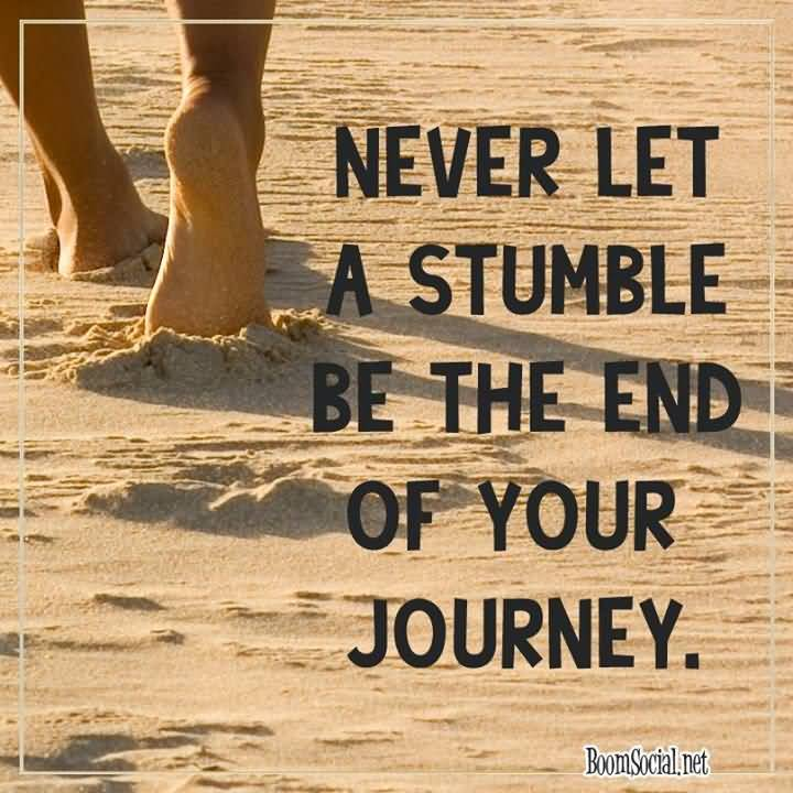 Never let a stumble be the end of your