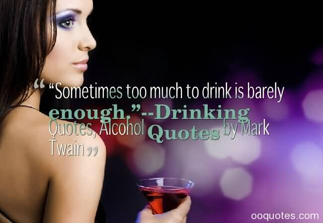 Sometimes Too Much To Drink Is Barely Enough Drinking Quotes Alocohol Quotes By Mark Twain