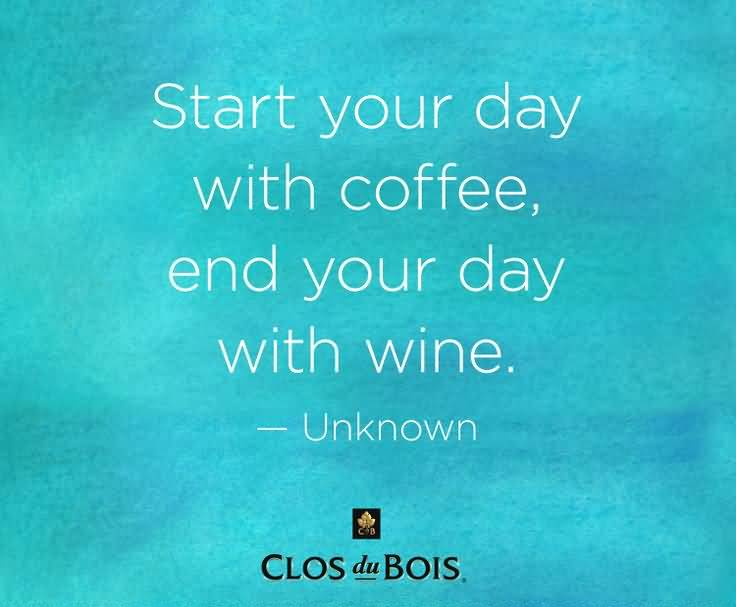 Start Your Day With Coffee End Your Day With Wine