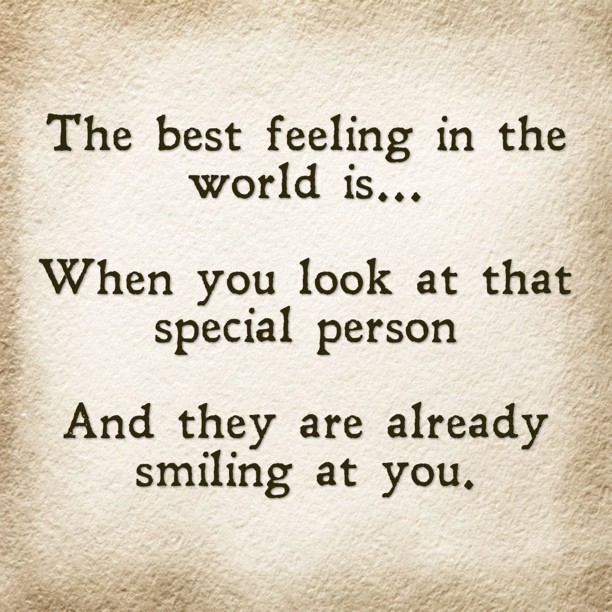 The best feeling in the world is... When you look at that special person And they are already smiling at