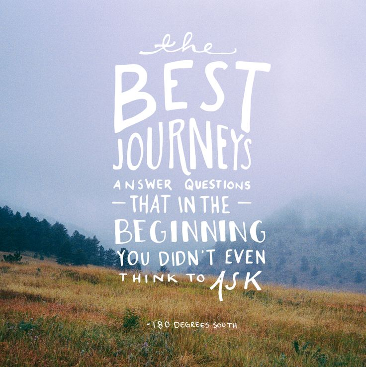 The best journeys answer questions that in the beginning you didnt even think to