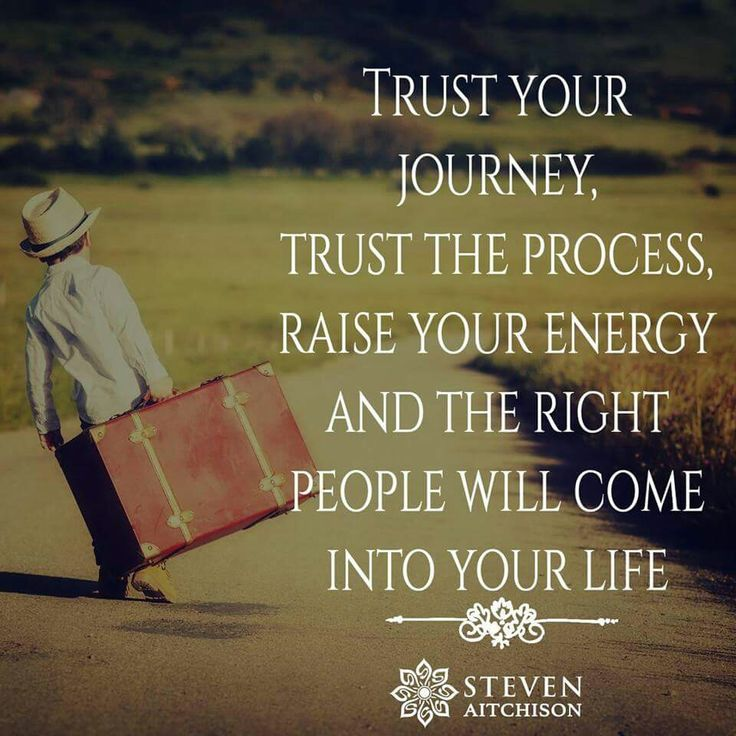 Trust your journey trust the process raise your energy and the right people will come into your Steven Aitchison