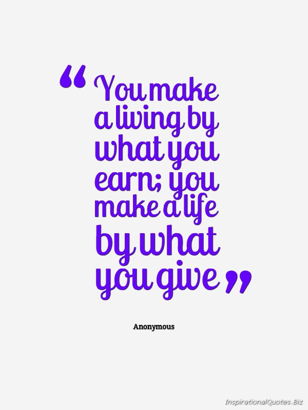 You Make A Living By What You Get You Make A Life