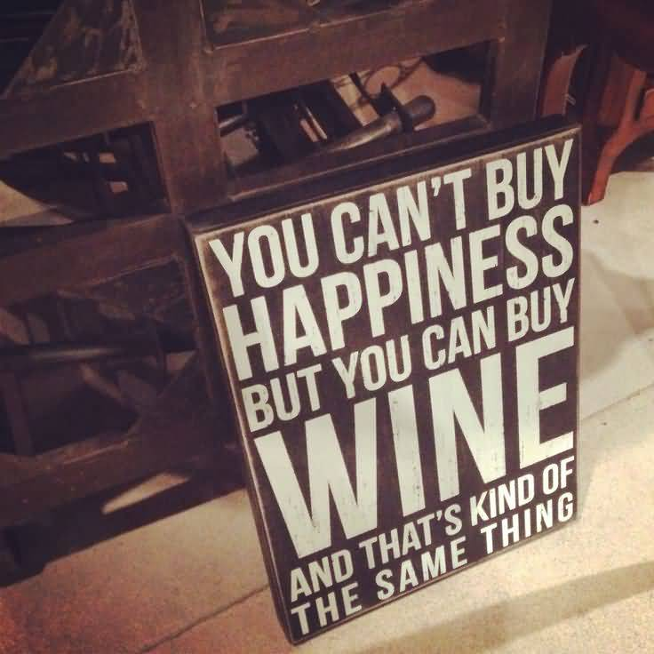 You Cant Buy Happiness But You Can Buy Wine And Thats Kind Of The Same Thing