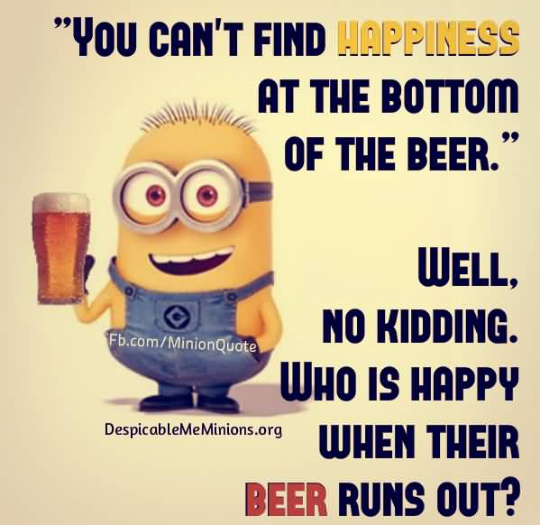 You Cant Find Happiness At The Bottom Of The Beer Well No Kidding Who Is Happy When Their Beer Runs Out