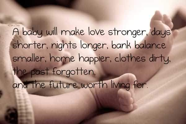 A Baby Will Make Love Stronger Days Shorter Nights Longer Bank Balance Smaller Home Happier Clothes Dirty The Past Forgotten And The Future Worth Living For