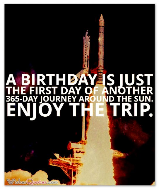 a birthday is just the first day fo another 365 day journey around the sun. enjoy the trip.