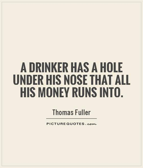 A Drinker Has A Hole Under His Nose That All His Money Runs Into Thomas Fuller