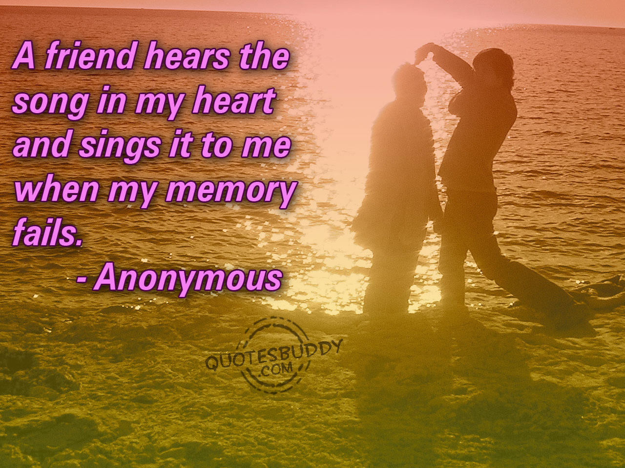 a friend hears the song in my heart and sings it to me when my memory fails.