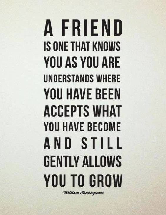 a friend is one that knows you as you are understands where you have been accepts what you have become and still gently allows you to grow. william shakespeare