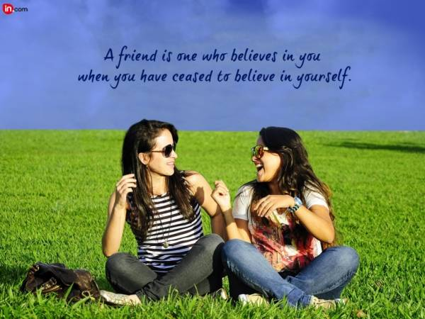 a friend is one who believes in you when you have creased to belive in yourself
