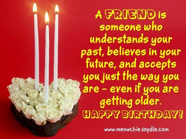 a friend is somenone who understands your past, believe in you futrue, and accepts you just the way you are even if you are getting older.