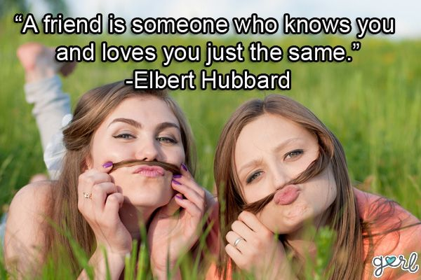 a friend is someone who knows you and loves you just the same. elbert habbard