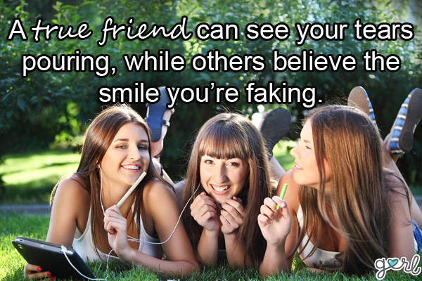 a true friend can see your tears pouring, while others believe the smile you're faking.