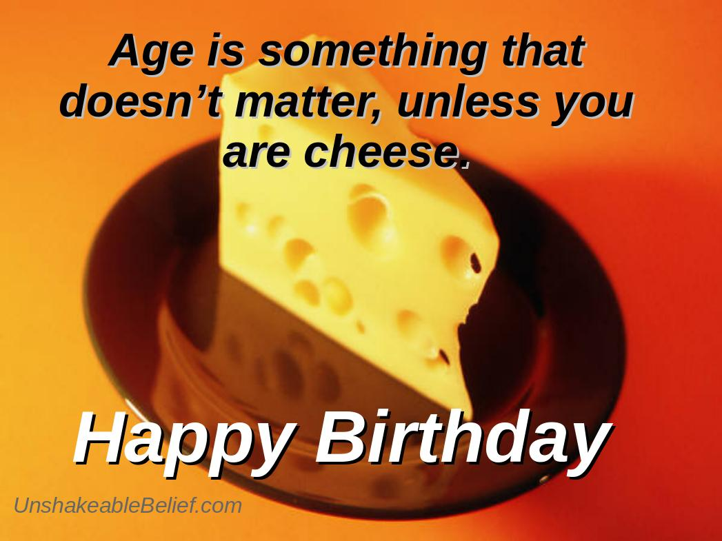 age is something that doesn't matter, unliess you are chees. happy birthday.